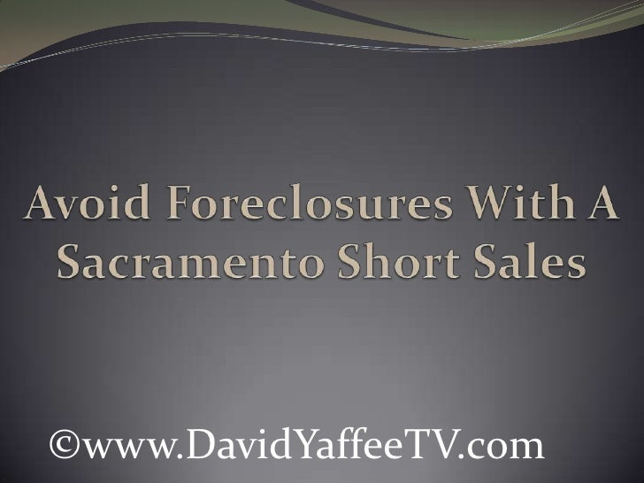 Avoid Foreclosures With A Sacramento Short Sales<br />©www.DavidYaffeeTV.com<br />