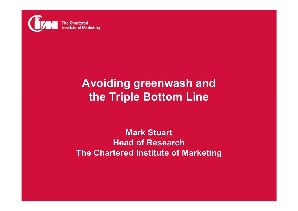 Avoiding greenwash and   the Triple Bottom Line              Mark Stuart         Head of Research The Chartered Institute ...