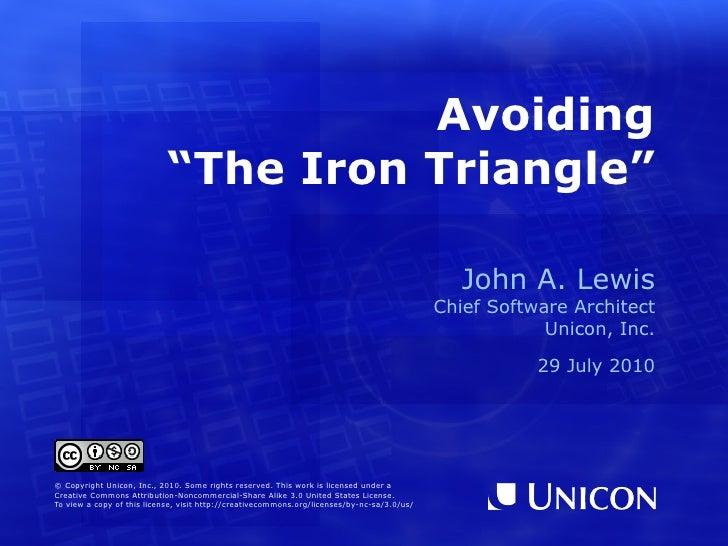 "Avoiding ""The Iron Triangle"" John A. Lewis Chief Software Architect Unicon, Inc. 29 July 2010 © Copyright Unicon, Inc., 20..."