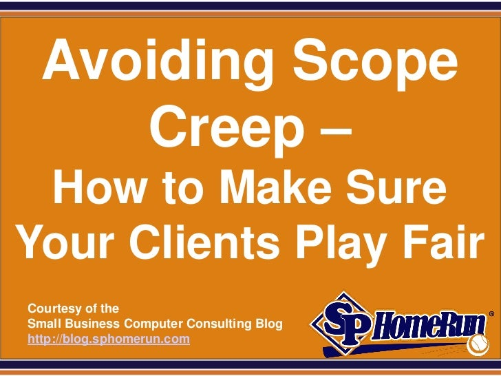SPHomeRun.com   Avoiding Scope      Creep – How to Make SureYour Clients Play Fair  Courtesy of the  Small Business Comput...