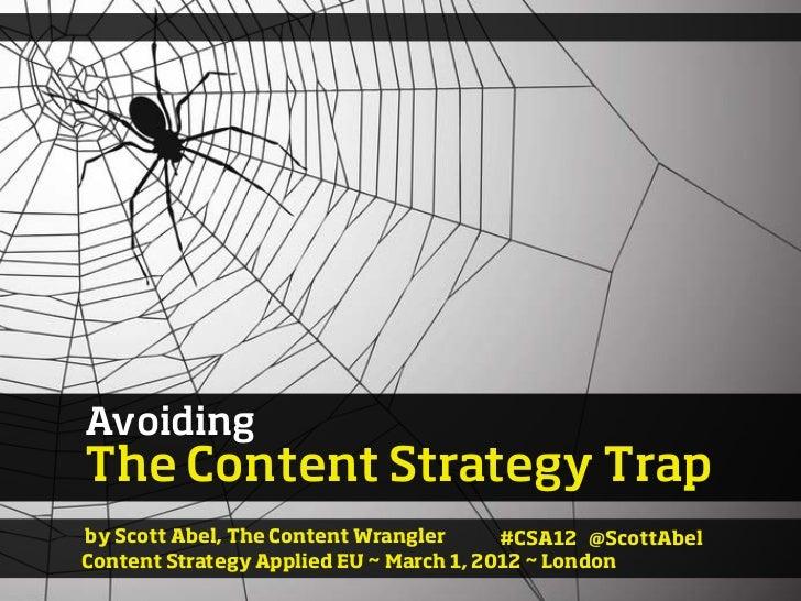 AvoidingThe Content Strategy Trapby Scott Abel, The Content Wrangler      #CSA12 @ScottAbelContent Strategy Applied EU ~ M...