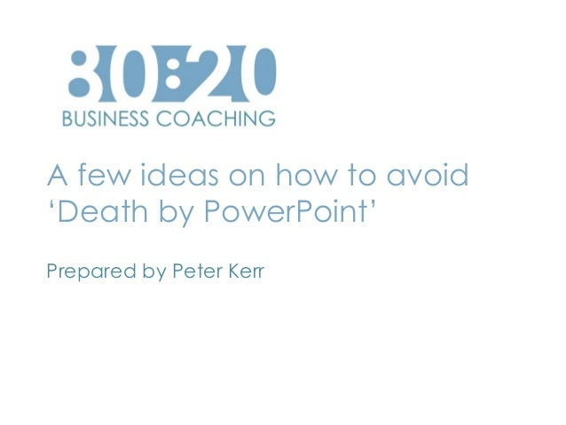 A few ideas on how to avoid 'Death by PowerPoint' Prepared by Peter Kerr