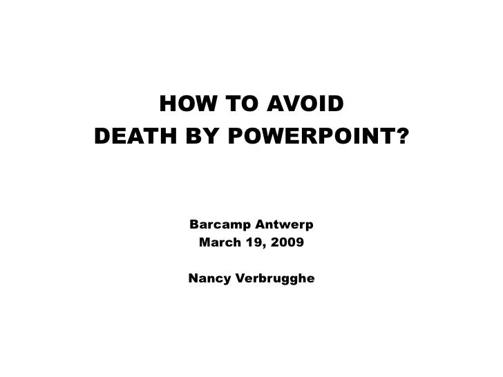 HOW TO AVOID DEATH BY POWERPOINT?         Barcamp Antwerp        March 19, 2009       Nancy Verbrugghe