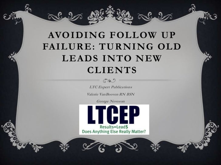 AVOIDING FOLLOW UPFAILURE: TURNING OLD   LEADS INTO NEW       CLIENTS       LTC Expert Publications      Valerie VanBooven...