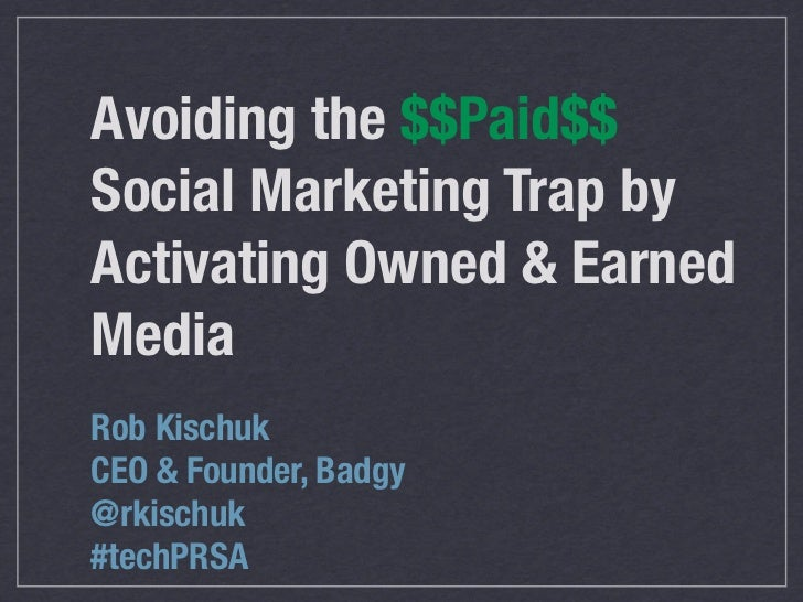 Avoiding the $$Paid$$Social Marketing Trap byActivating Owned & EarnedMediaRob KischukCEO & Founder, Badgy@rkischuk#techPRSA