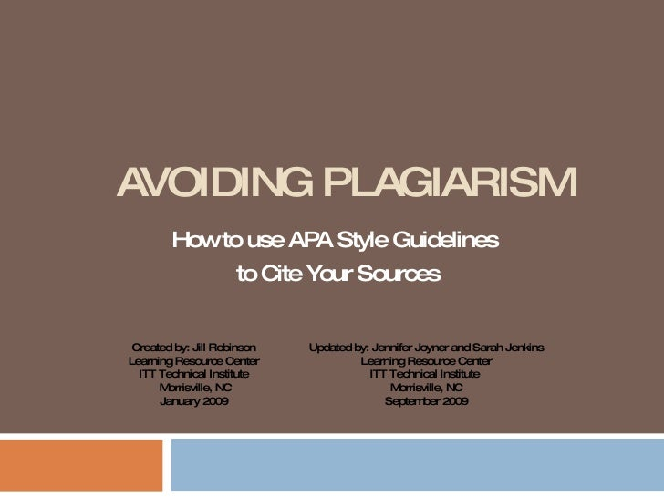AVOIDING PLAGIARISM How to use APA Style Guidelines  to Cite Your Sources Created by: Jill Robinson Learning Resource Cent...