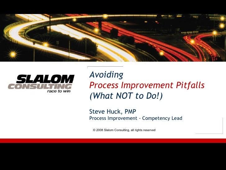 Avoiding Process Improvement Pitfalls (What NOT to Do!) Steve Huck, PMP Process Improvement - Competency Lead © 2008 Slalo...