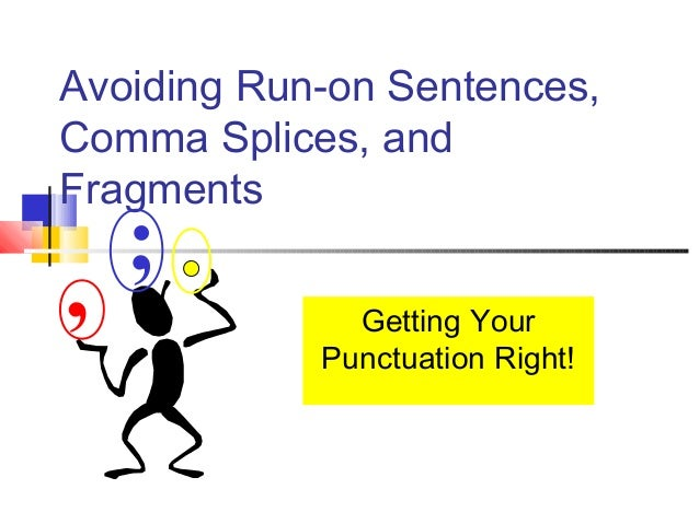 Avoiding Run-on Sentences,Comma Splices, andFragments    ;,             Getting Your            Punctuation Right!