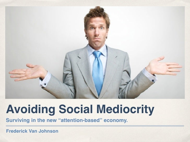 "Avoiding Social Mediocrity Surviving in the new ""attention-based"" economy.  Frederick Van Johnson"