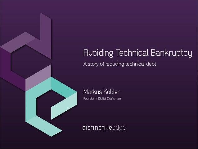 A story of reducing technical debt Founder + Digital Craftsman Markus Kobler Avoiding Technical Bankruptcy