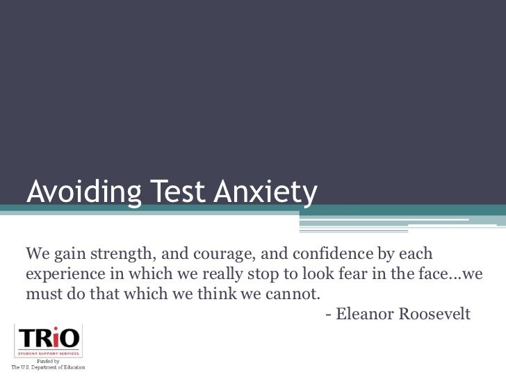 Avoiding Test Anxiety<br />We gain strength, and courage, and confidence by each experience in which we really stop to loo...