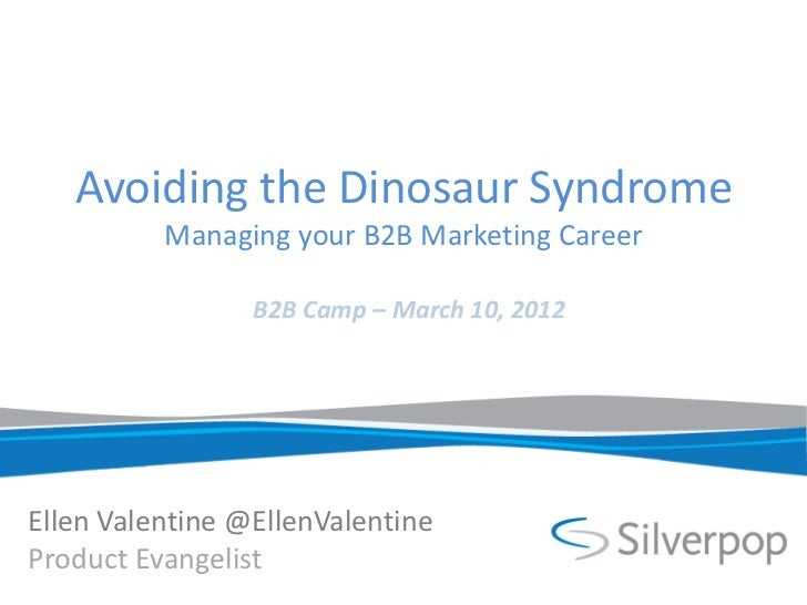 Avoiding the Dinosaur Syndrome          Managing your B2B Marketing Career                 B2B Camp – March 10, 2012Ellen ...