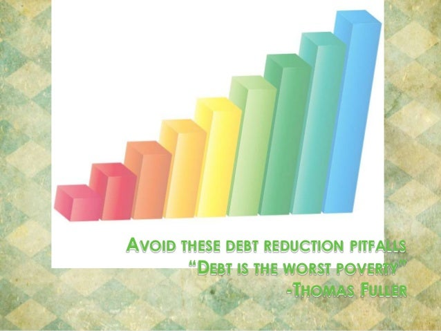 """AVOID THESE DEBT REDUCTION PITFALLS """"DEBT IS THE WORST POVERTY"""" -THOMAS FULLER"""