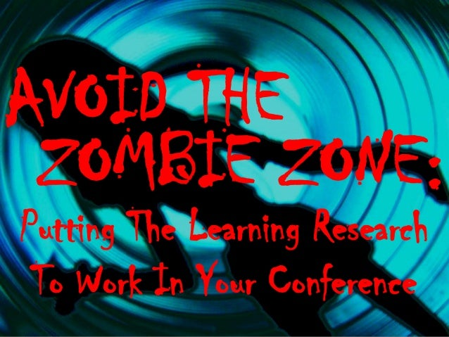 AVOID THE ZOMBIE ZONE: Putting The Learning Research To Work In Your Conference