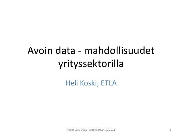 Avoin data - mahdollisuudet      yrityssektorilla        Heli Koski, ETLA        Avoin Data 2012 -seminaari 24.10.2012   1
