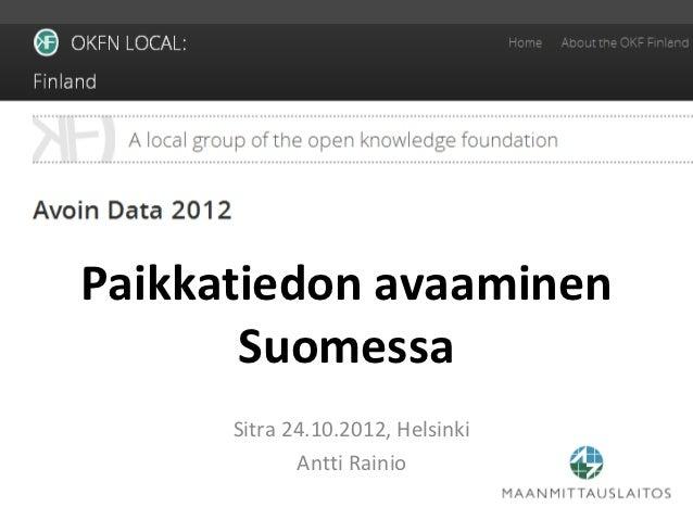 Paikkatiedon avaaminen       Suomessa      Sitra 24.10.2012, Helsinki             Antti Rainio