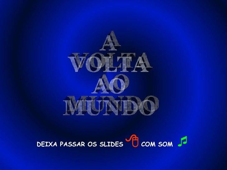 DEIXA PASSAR OS SLIDES      COM SOM   A VOLTA AO MUNDO