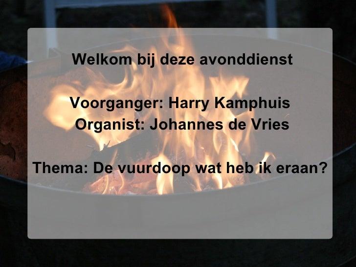 <ul><li>Welkom bij deze avonddienst </li></ul><ul><li>Voorganger: Harry Kamphuis  </li></ul><ul><li>Organist: Johannes de ...