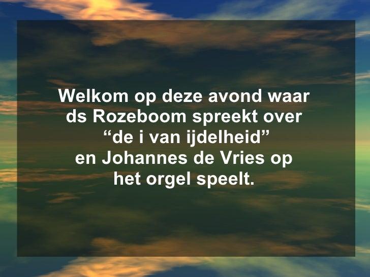 """Welkom op deze avond waar  ds Rozeboom spreekt over  """"de i van ijdelheid"""" en Johannes de Vries op  het orgel speelt."""