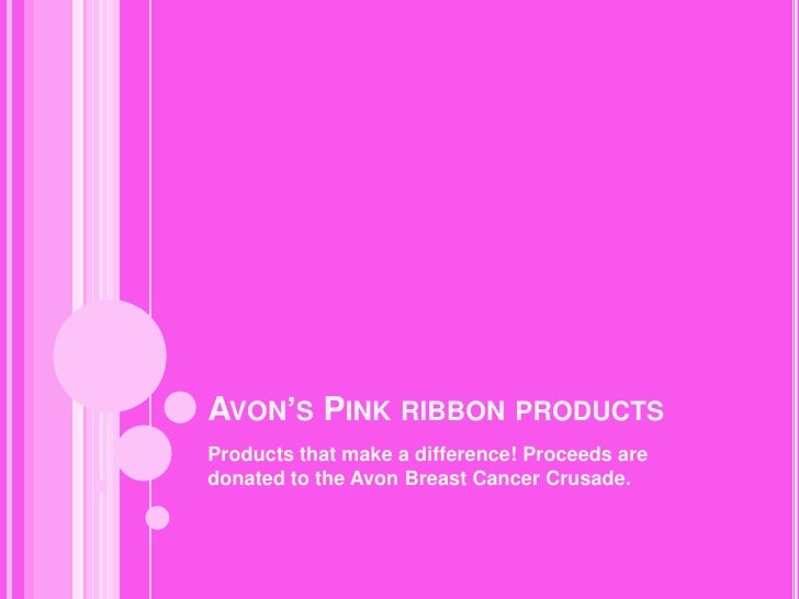 Avon's Pink ribbon products<br />Products that make a difference! Proceeds are donated to the Avon Breast Cancer Crusade....
