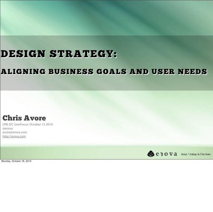 DESIGN STRATEGY: ALIGNING BUSINESS GOALS AND USER NEEDS     Chris Avore UPA-DC UserFocus: October 15 2010 @erova avore@ero...