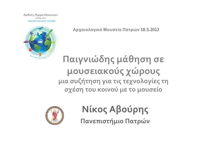 Αρχαιολογικό Μουσείο Πατρών 18.5.2012 Παιγνιώδης μάθηση σε  μουσειακούς χώρουςμια συζήτηση για τις τεχνολογίες τη  σχέση τ...