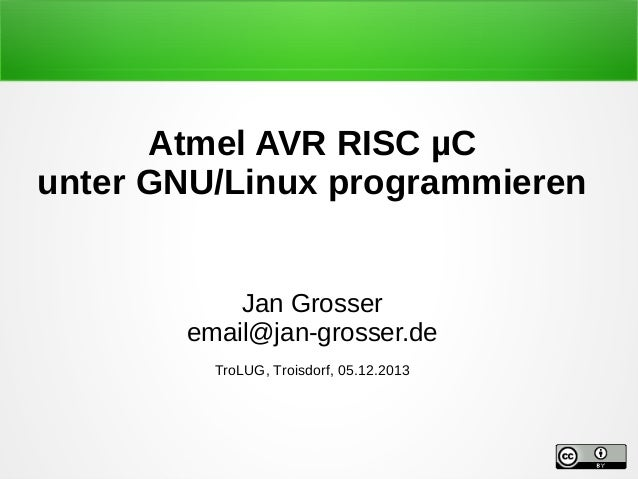 Atmel AVR RISC µC unter GNU/Linux programmieren Jan Grosser email@jan-grosser.de TroLUG, Troisdorf, 05.12.2013