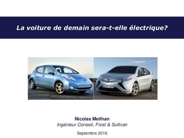 La voiture de demain sera-t-elle électrique? Nicolas Meilhan Ingénieur Conseil, Frost & Sullivan Septembre 2016