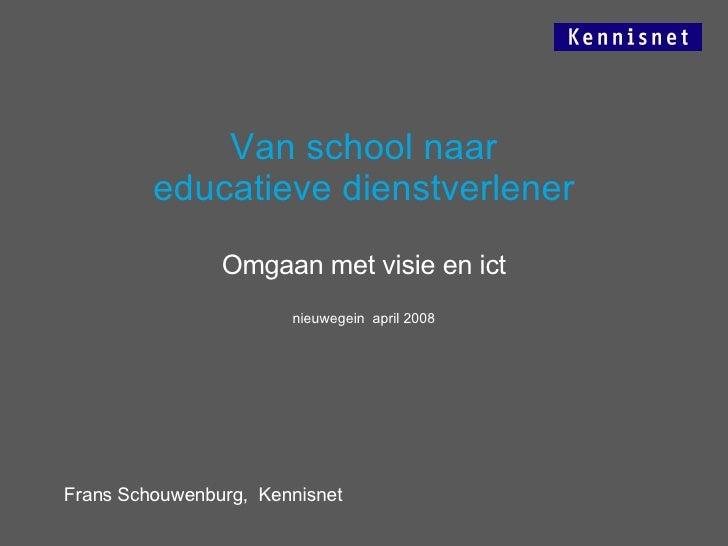 Van school naar educatieve dienstverlener Omgaan met visie en ict nieuwegein  april 2008 Frans Schouwenburg,  Kennisnet
