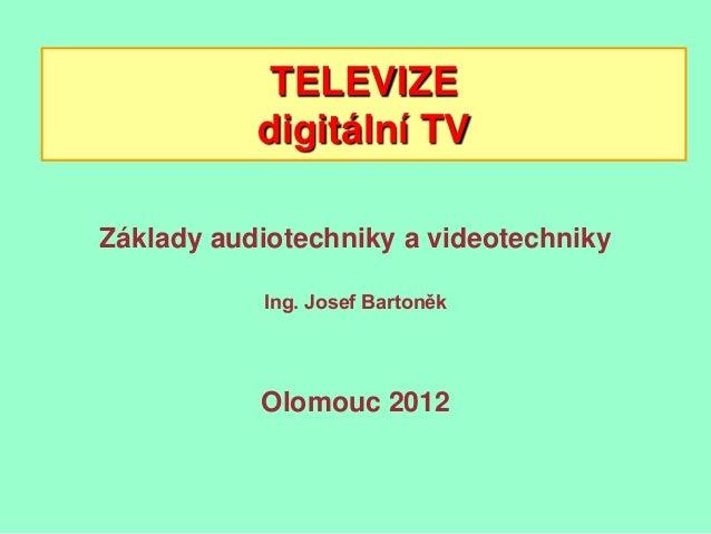 TELEVIZE           digitální TVZáklady audiotechniky a videotechniky           Ing. Josef Bartoněk           Olomouc 2012