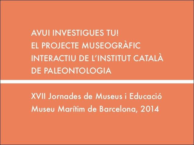 AVUI INVESTIGUES TU! EL PROJECTE MUSEOGRÀFIC INTERACTIU DE L'INSTITUT CATALÀ DE PALEONTOLOGIA !  XVII Jornades de Museus i...