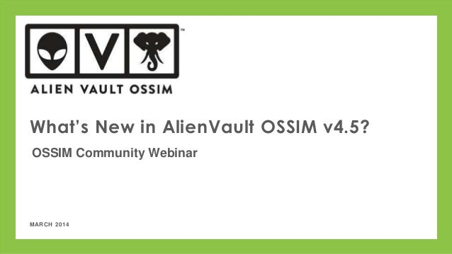 MARCH 2014 What's New in AlienVault OSSIM v4.5? OSSIM Community Webinar
