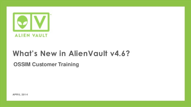 APRIL 2014 What's New in AlienVault v4.6? OSSIM Customer Training