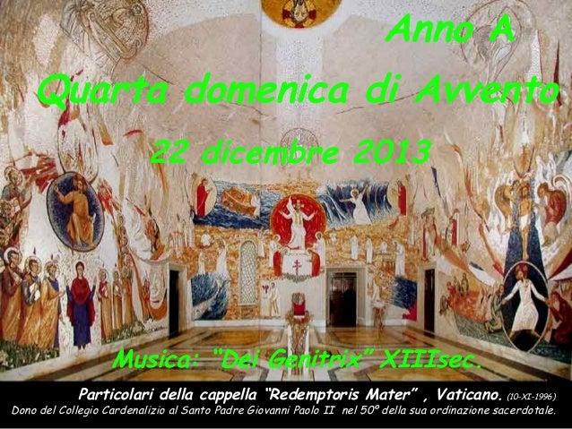 """Anno A Quarta domenica di Avvento 22 dicembre 2013  Musica: """"Dei Genitrix"""" XIIIsec. Particolari della cappella """"Redemptori..."""