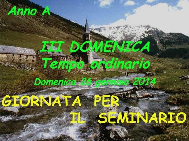 Anno A  III DOMENICA Tempo ordinario Domenica 26 gennaio 2014  GIORNATA PER IL SEMINARIO