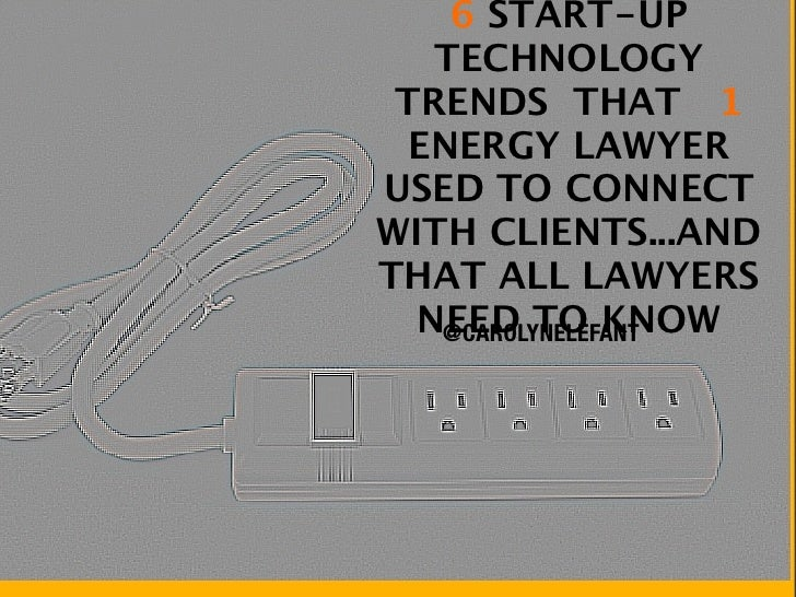 6 START-UP   TECHNOLOGY TRENDS THAT 1  ENERGY LAWYERUSED TO CONNECTWITH CLIENTS...ANDTHAT ALL LAWYERS  NEED TO KNOW   @CAR...
