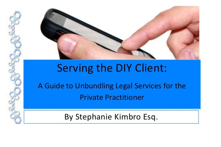 Serving the DIY Client:A Guide to Unbundling Legal Services for the            Private Practitioner       By Stephanie Kim...