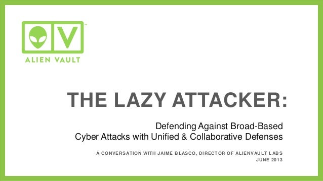 Defending Against Broad-BasedCyber Attacks with Unified & Collaborative DefensesTHE LAZY ATTACKER:A CONVERSATION WITH JAIM...