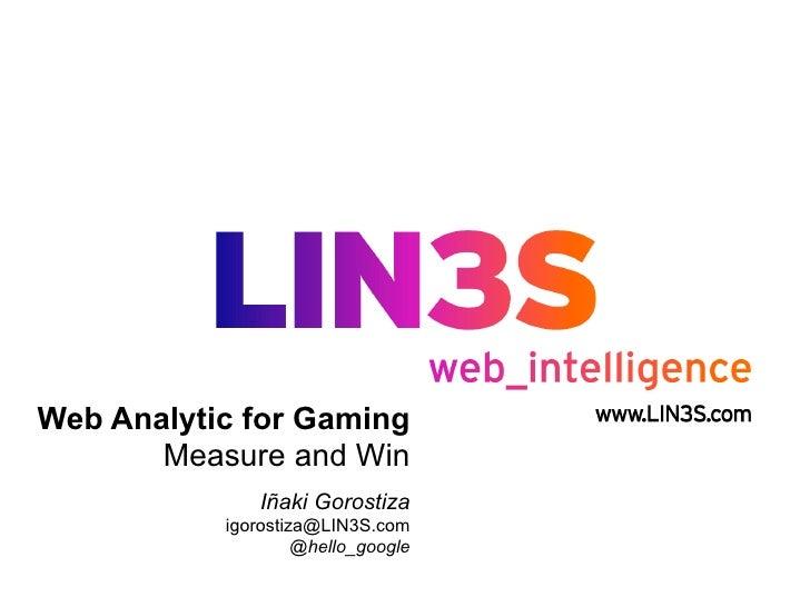 Web Analytic for Gaming       Measure and Win               Iñaki Gorostiza           igorostiza@LIN3S.com                ...