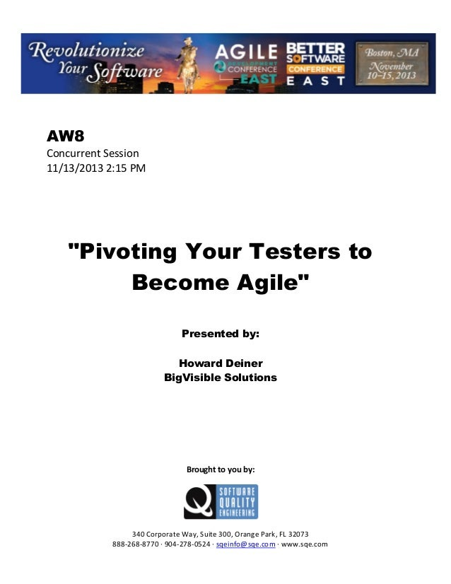 """AW8 Concurrent Session 11/13/2013 2:15 PM  """"Pivoting Your Testers to Become Agile"""" Presented by: Howard Deiner BigVisible ..."""