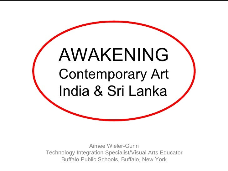 AWAKENING Contemporary Art India & Sri Lanka Aimee Wieler-Gunn Technology Integration Specialist/Visual Arts Educator Buff...