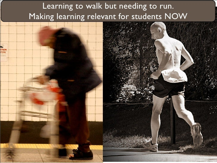 Learning to walk but needing to run. Making learning relevant for students NOW