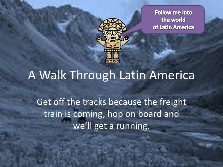 A Walk Through Latin America<br />Get off the tracks because the freight train is coming, hop on board and we'll get a run...