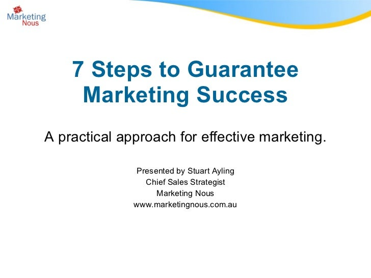 7 Steps to Guarantee Marketing Success A practical approach for effective marketing. Presented by Stuart Ayling Chief Sale...