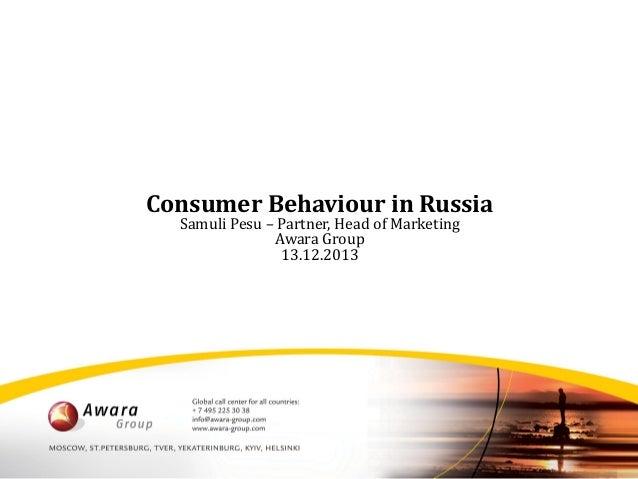 Consumer Behaviour in Russia Samuli Pesu – Partner, Head of Marketing Awara Group 13.12.2013