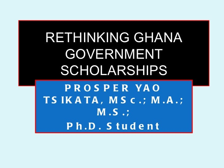 RETHINKING GHANA   GOVERNMENT  SCHOLARSHIPS     P R O S P E R YA OT S IK A T A , M S c . ; M . A . ;            M .S .;   ...