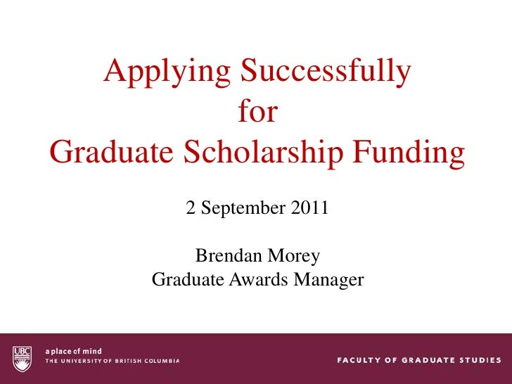 Applying Successfully for Graduate Scholarship Funding<br />2 September 2011<br />Brendan Morey<br />Graduate Awards Manag...