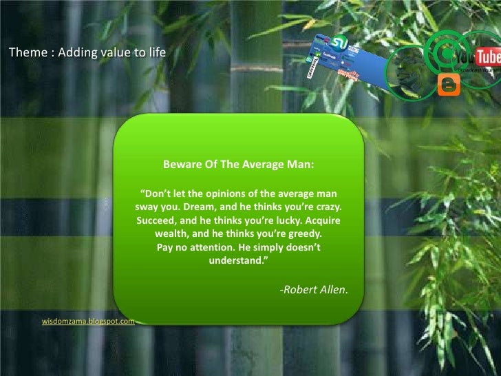 """Theme : Adding value to life<br />Beware Of The Average Man:<br />""""Don't let the opinions of the average man sway you. Dre..."""