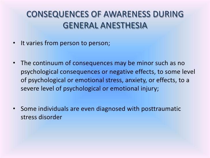 anesthesia awareness Awareness during general anesthesia is unintentional consciousness or awareness of events happening during an operation either with or without pain sensations.