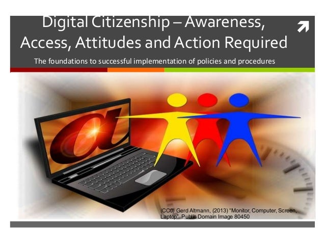 Digital Citizenship – Awareness,Access,Attitudes and Action RequiredThe foundations to successful implementation of polic...